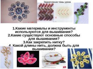 1.Какие материалы и инструменты используются для вышивания? 2.Какие существую
