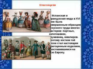 Классицизм Испанская и французская мода в XVI веке была совершенным образцом