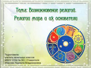 Подготовила: учитель начальных классов МБОУ СОШ № 34 г. Ставрополя Иванова Лю