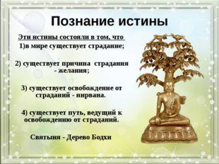 Познание истины Эти истины состояли в том, что в мире существует страдание; 2