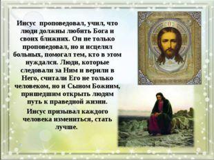 Иисус проповедовал, учил, что люди должны любить Бога и своих ближних. Он не