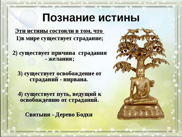 Познание истины Эти истины состояли в том, что в мире существует страдание; 2...