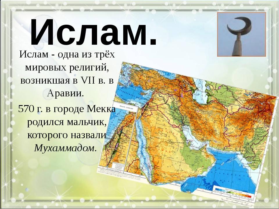 Ислам. Ислам - одна из трёх мировых религий, возникшая в VII в. в Аравии. 570...