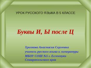 УРОК РУССКОГО ЯЗЫКА В 5 КЛАССЕ Буквы И, Ы после Ц Хрипкова Анастасия Сергеев
