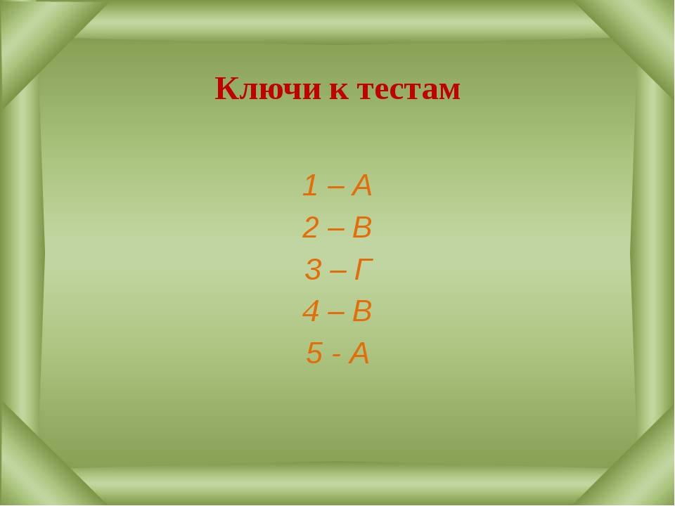Ключи к тестам 1 – А 2 – В 3 – Г 4 – В 5 - А