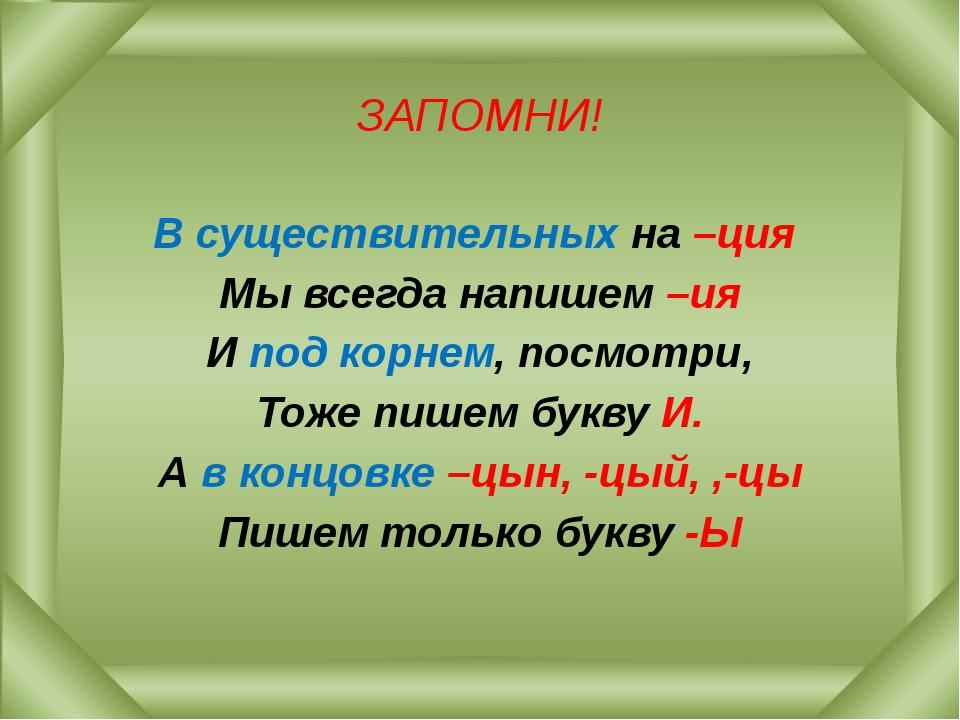 ЗАПОМНИ! В существительных на –ция Мы всегда напишем –ия И под корнем, посмот...