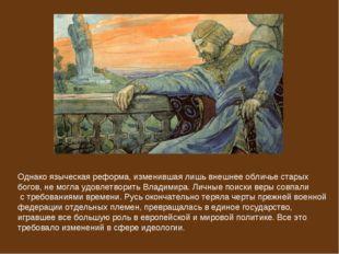 Однако языческая реформа, изменившая лишь внешнее обличье старых богов, не мо