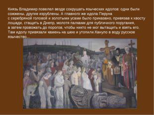 Князь Владимирповелел везде сокрушать языческих идолов: одни были сожжены, д