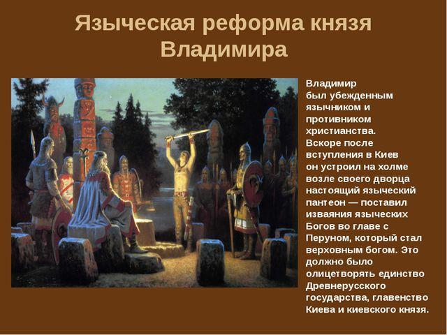 Языческая реформа князя Владимира Владимир был убежденным язычником и противн...