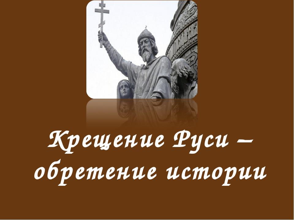 Крещение Руси – обретение истории