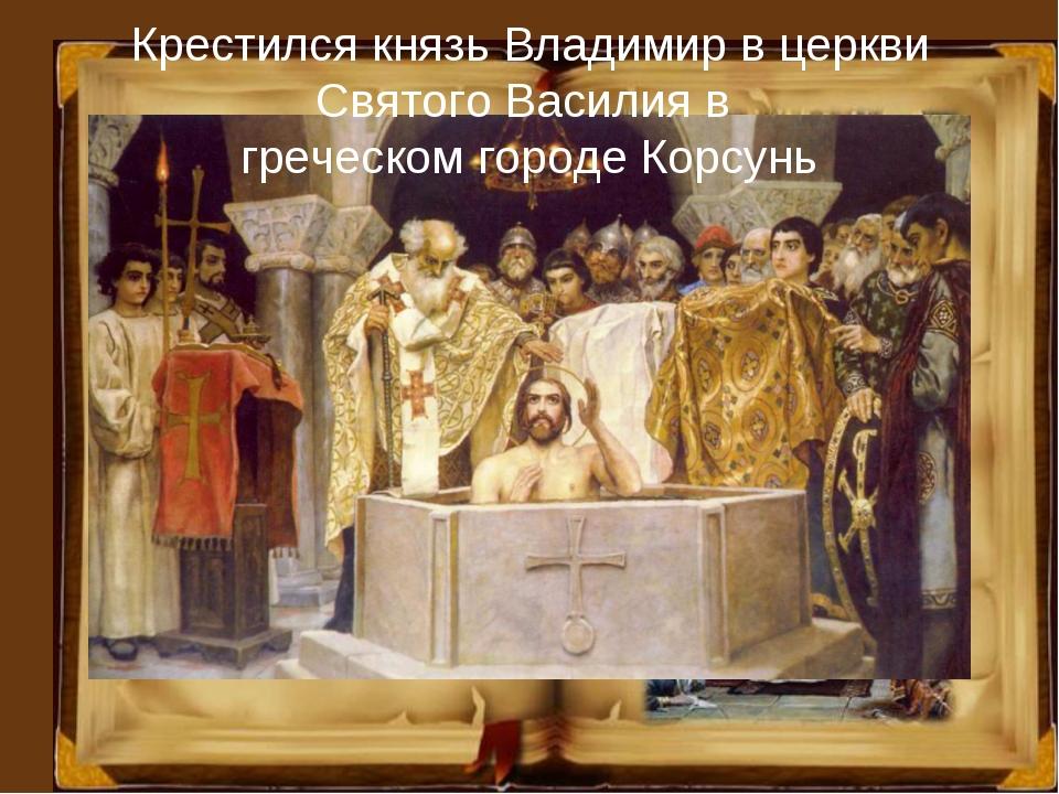Крестился князь Владимир в церкви Святого Василия в греческом городе Корсунь