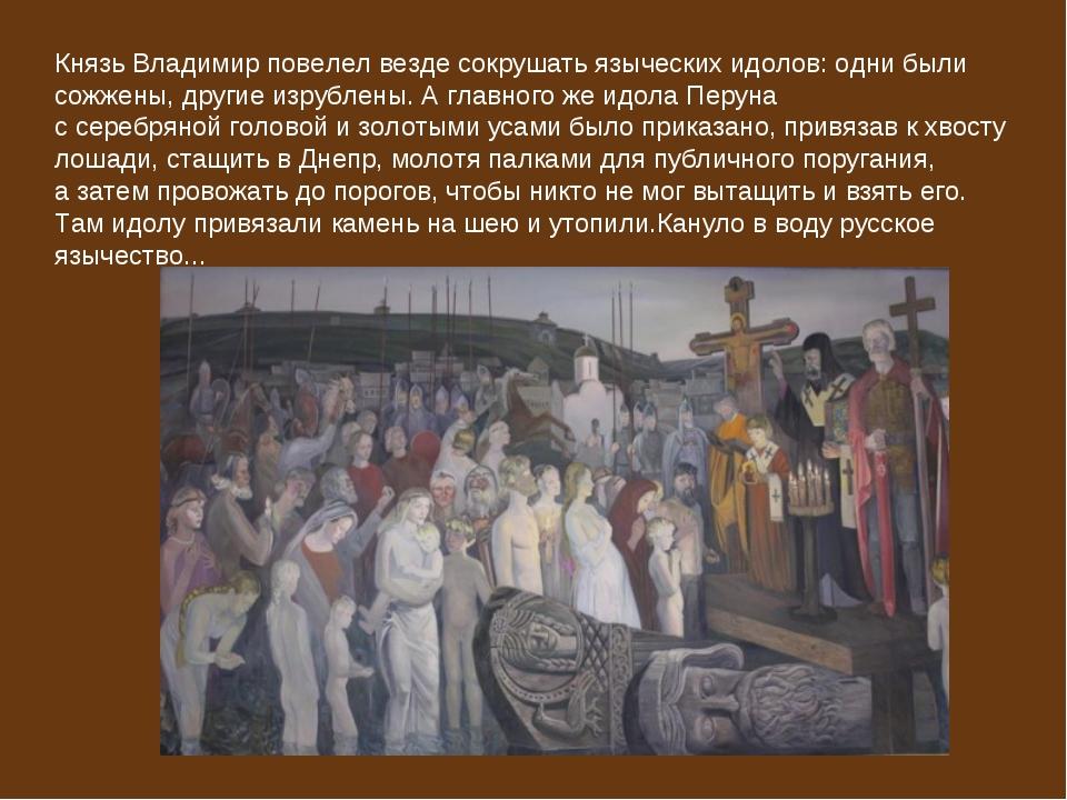Князь Владимирповелел везде сокрушать языческих идолов: одни были сожжены, д...