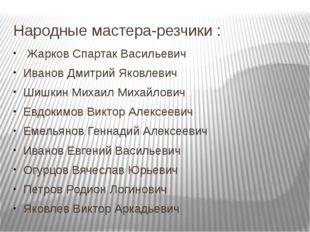 Народные мастера-резчики : Жарков Спартак Васильевич Иванов Дмитрий Яковлевич