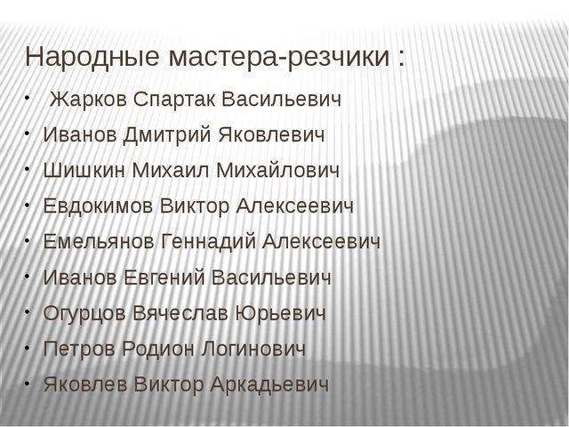 Народные мастера-резчики : Жарков Спартак Васильевич Иванов Дмитрий Яковлевич...