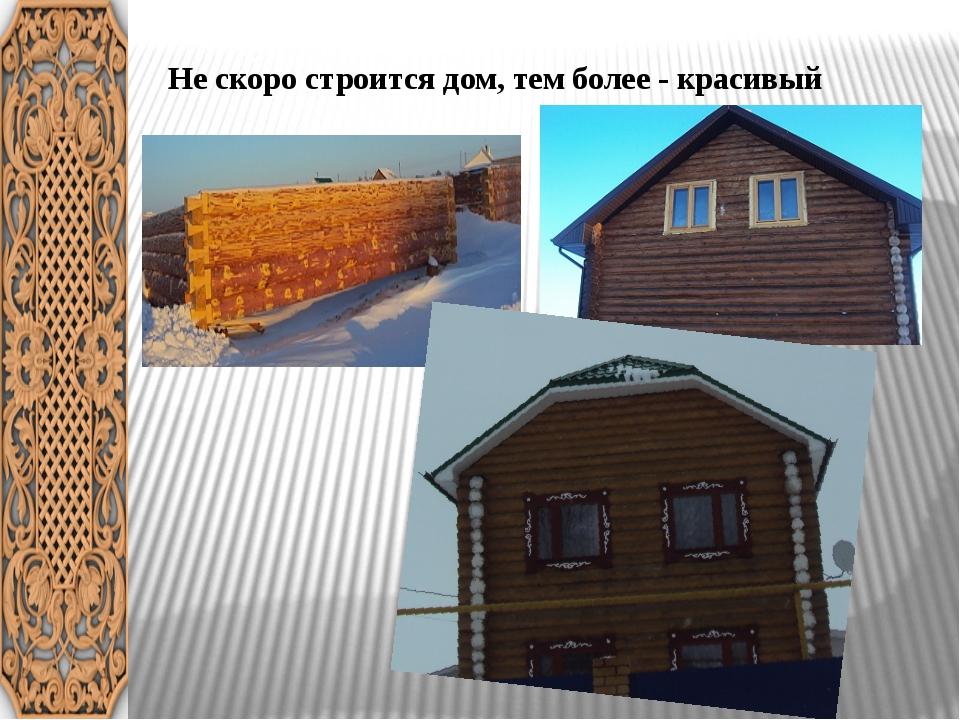 Не скоро строится дом, тем более - красивый