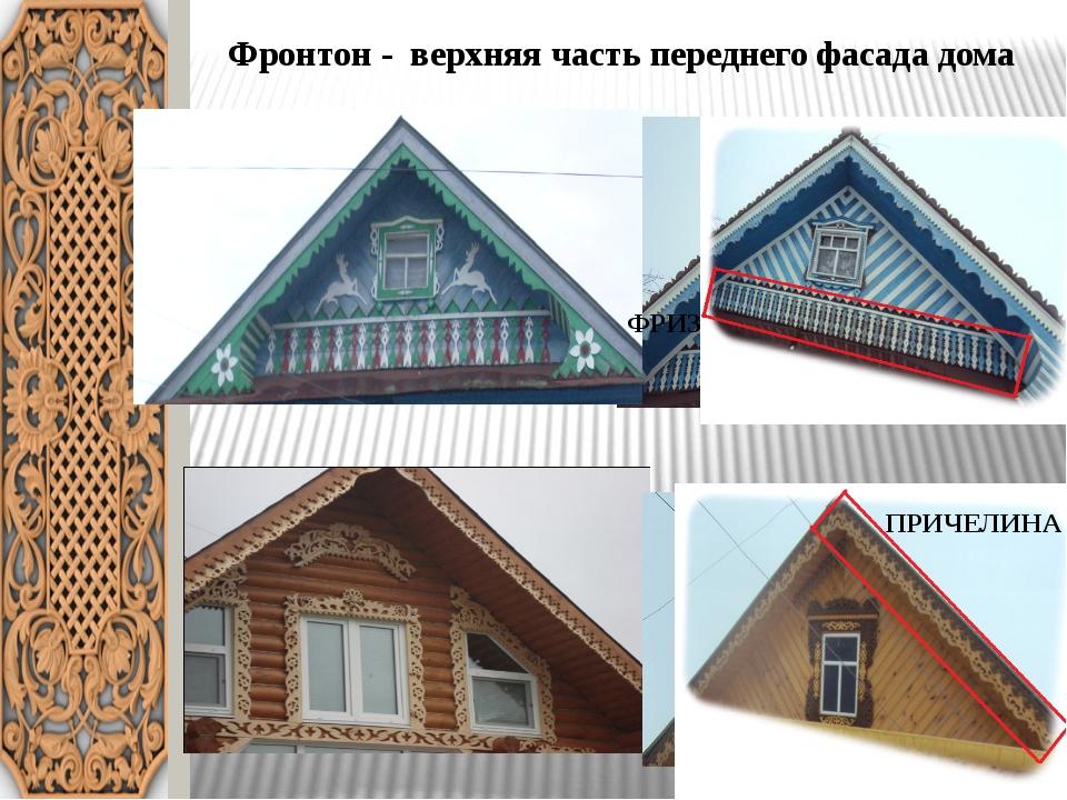 Фронтон - верхняя часть переднегофасада дома ФРИЗ ПРИЧЕЛИНА