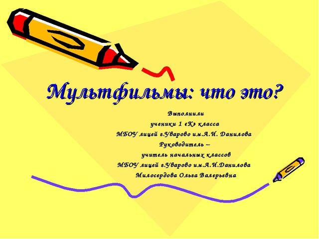 Мультфильмы: что это?  Выполнили ученики 1 «К» класса МБОУ лицей г.Уварово...