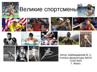 Великие спортсмены Автор: Шаймарданова М. А. Учитель физкультуры МАОУ СОШ №10