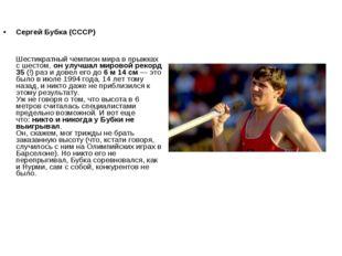 Сергей Бубка (СССР) Шестикратный чемпион мира в прыжках с шестом,он улучшал