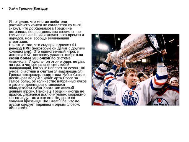 Уэйн Грецки (Канада) Я понимаю, что многие любители российского хоккея не сог...