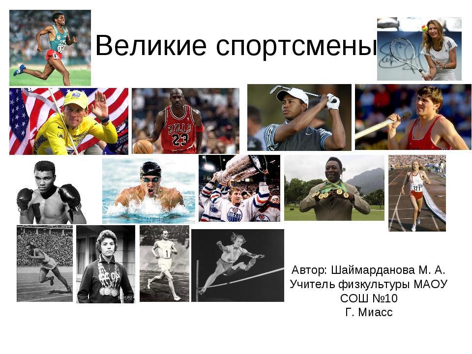 Великие спортсмены Автор: Шаймарданова М. А. Учитель физкультуры МАОУ СОШ №10...