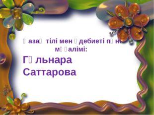 Қазақ тілі мен әдебиеті пәні мұғалімі: Гүльнара Саттарова Қазақ тілі мен әде