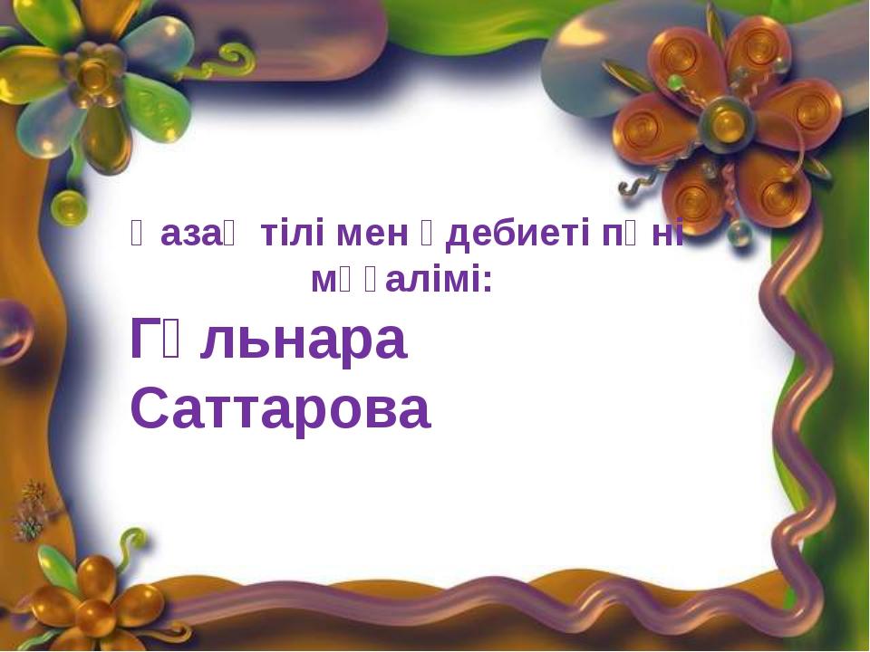 Қазақ тілі мен әдебиеті пәні мұғалімі: Гүльнара Саттарова Қазақ тілі мен әде...