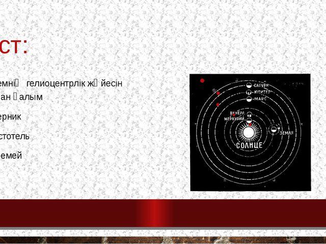 тест: 9. әлемнің гелиоцентрлік жүйесін жасаған ғалым Коперник Аристотель птол...