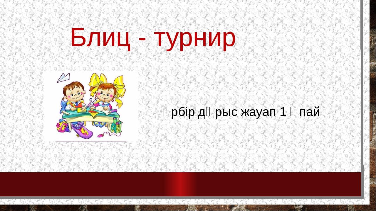 Блиц - турнир Әрбір дұрыс жауап 1 ұпай