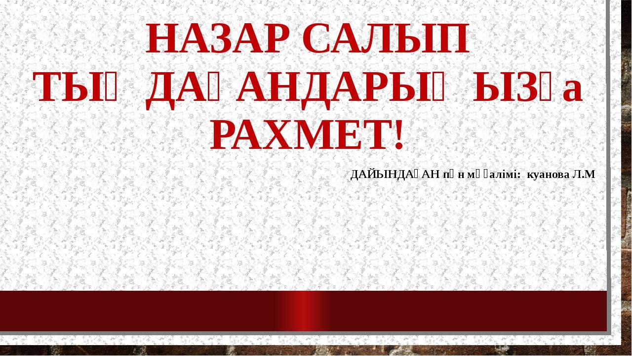 НАЗАР САЛЫП ТЫҢДАҒАНДАРЫҢЫЗға РАХМЕТ! ДАЙЫНДАҒАН пән мұғалімі: куанова Л.М