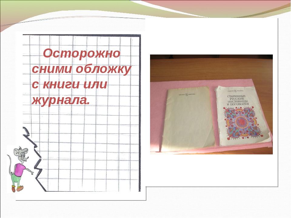 Осторожно сними обложку с книги или журнала.