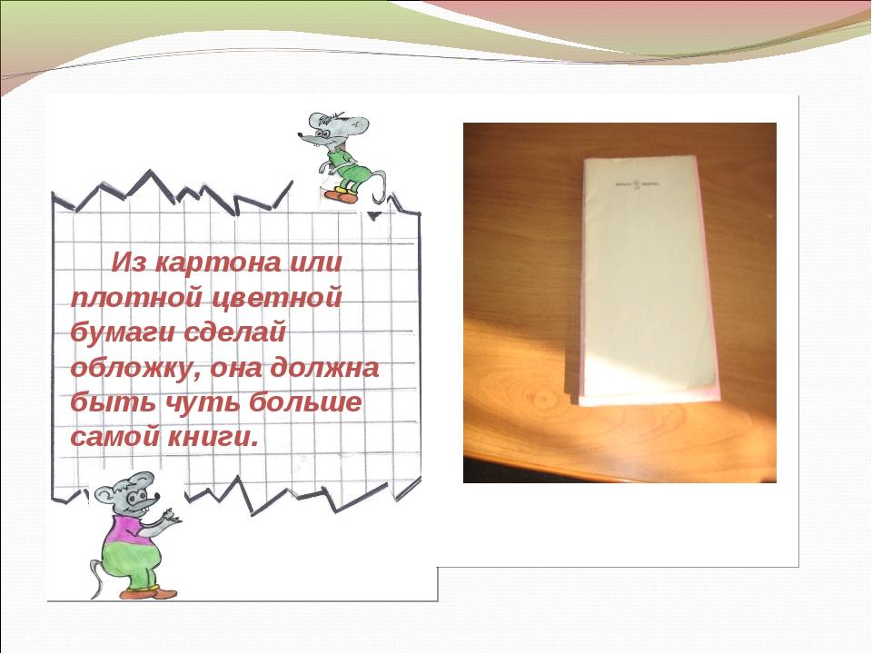Из картона или плотной цветной бумаги сделай обложку, она должна быть чуть б...