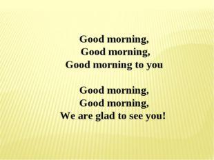 Good morning, Good morning, Good morning to you Good morning, Good morning, W