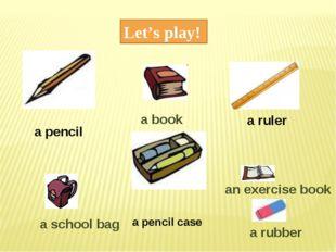 Let's play! a pencil a ruler a pencil case a book an exercise book a rubber a