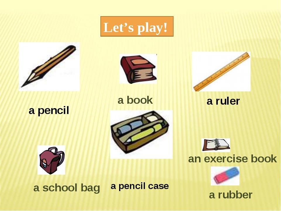 Let's play! a pencil a ruler a pencil case a book an exercise book a rubber a...