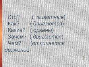 Кто? ( животные) Как? ( двигаются) Какие? ( органы) Зачем? ( двигаются) Чем