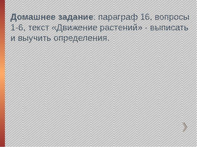 Домашнее задание: параграф 16, вопросы 1-6, текст «Движение растений» - выпис...