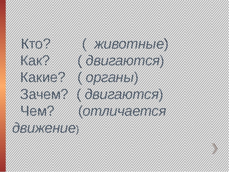 Кто? ( животные) Как? ( двигаются) Какие? ( органы) Зачем? ( двигаются) Чем...