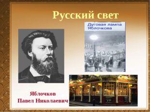Яблочков Павел Николаевич Русский свет