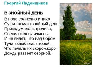 Георгий Ладонщиков В ЗНОЙНЫЙ ДЕНЬ В поле солнечно и тихо Сушит землю знойный