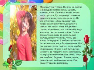 Мою маму зовут Катя. Я очень её люблю и никогда не желаю ей зла. Бывало, коне