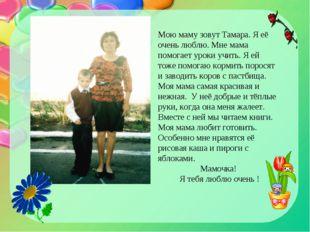 Мою маму зовут Тамара. Я её очень люблю. Мне мама помогает уроки учить. Я ей