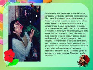 Мою маму зовут Валентина. Моя мама самая лучшая на всём свете, красивая, сама