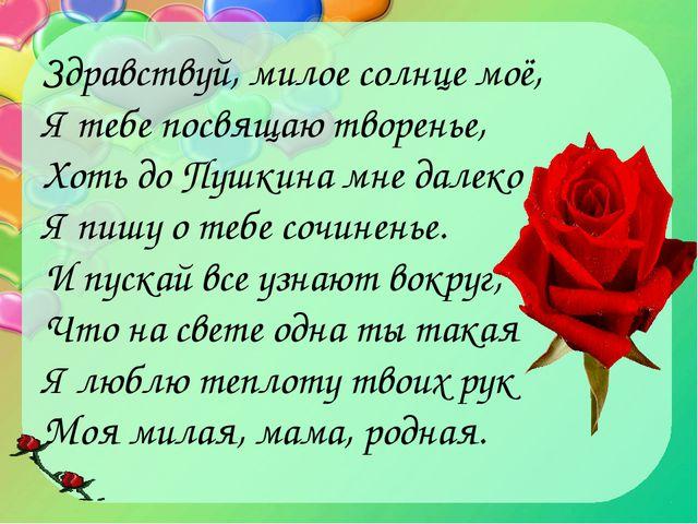 Здравствуй, милое солнце моё, Я тебе посвящаю творенье, Хоть до Пушкина мне д...