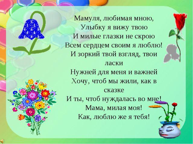 Мамуля, любимая мною, Улыбку я вижу твою И милые глазки не скрою Всем сердце...