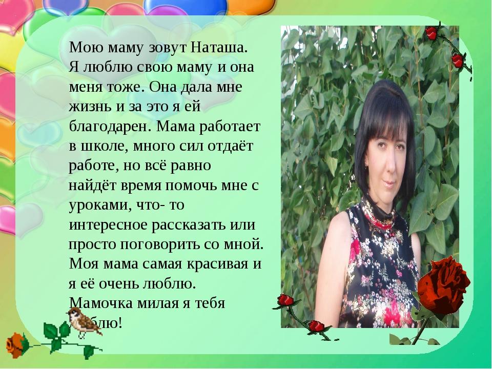 Мою маму зовут Наташа. Я люблю свою маму и она меня тоже. Она дала мне жизнь...