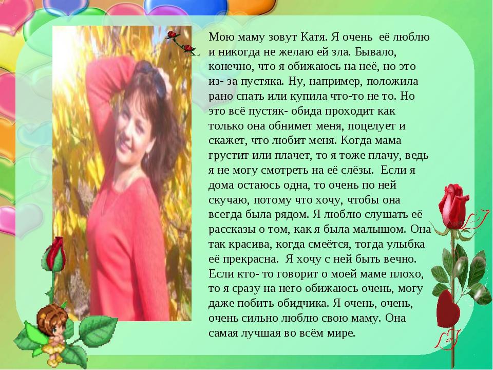 Мою маму зовут Катя. Я очень её люблю и никогда не желаю ей зла. Бывало, коне...