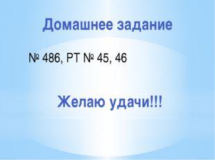 Домашнее задание № 486, РТ № 45, 46 Желаю удачи!!!