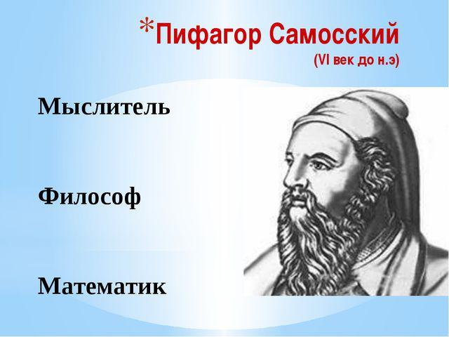 Пифагор Самосский (VI век до н.э) Мыслитель Философ Математик