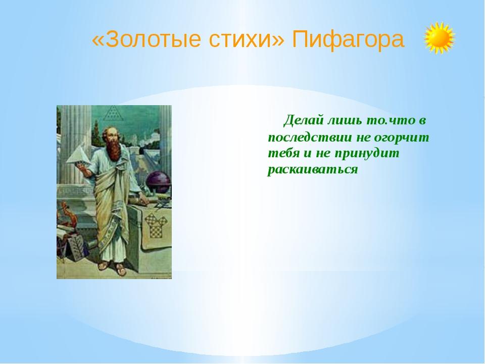 «Золотые стихи» Пифагора Делай лишь то.что в последствии не огорчит тебя и не...